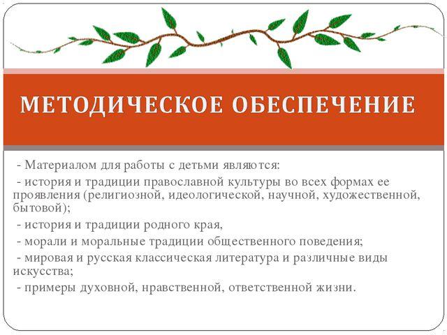 - Материалом для работы с детьми являются: - история и традиции православной...