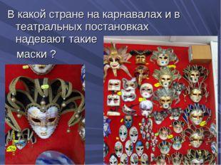 В какой стране на карнавалах и в театральных постановках надевают такие маски ?