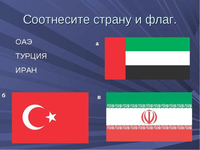 Соотнесите страну и флаг. ОАЭ ТУРЦИЯ ИРАН а б в