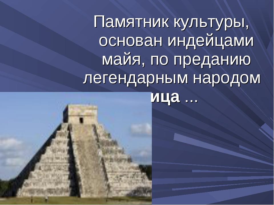 Памятник культуры, основан индейцами майя, по преданию легендарным народом иц...