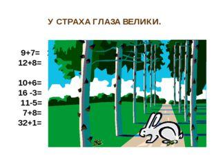 У СТРАХА ГЛАЗА ВЕЛИКИ. 9+7= 16 о 12+8= 20 т 10+6= 16 о 16 -3= 13 л 11-5= 6 е
