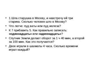 1.Шла старушка в Москву, и навстречу ей три старика. Сколько человек шло в Мо