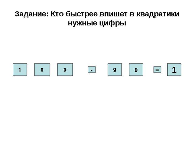 Задание: Кто быстрее впишет в квадратики нужные цифры 1 0 0 9 9 - = 1