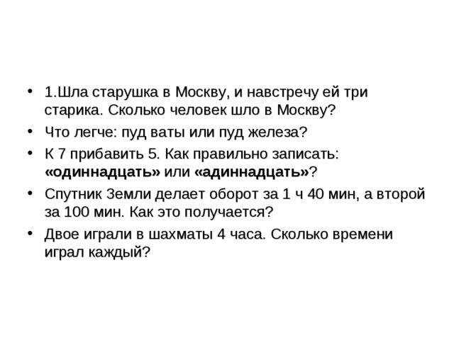1.Шла старушка в Москву, и навстречу ей три старика. Сколько человек шло в Мо...