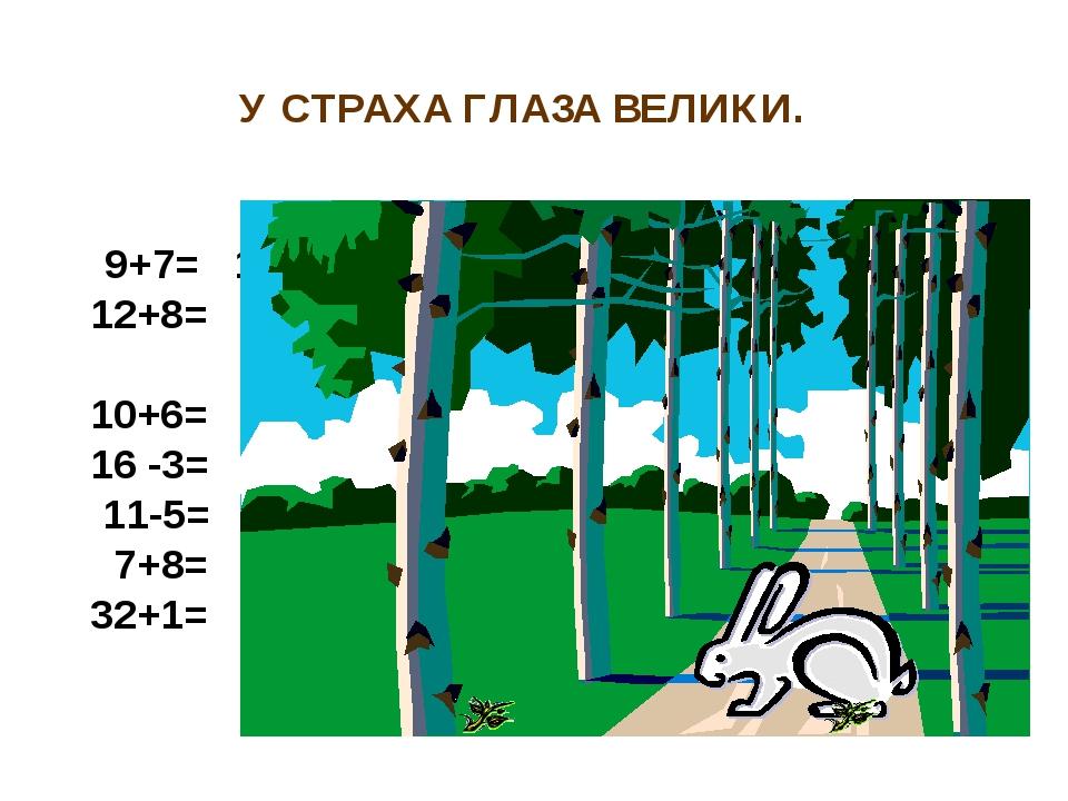 У СТРАХА ГЛАЗА ВЕЛИКИ. 9+7= 16 о 12+8= 20 т 10+6= 16 о 16 -3= 13 л 11-5= 6 е...
