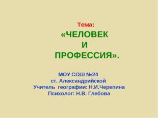 Тема: «ЧЕЛОВЕК И ПРОФЕССИЯ». МОУ СОШ №24 ст. Александрийской Учитель географи