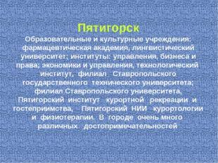 Пятигорск Образовательные и культурные учреждения: фармацевтическая академия,