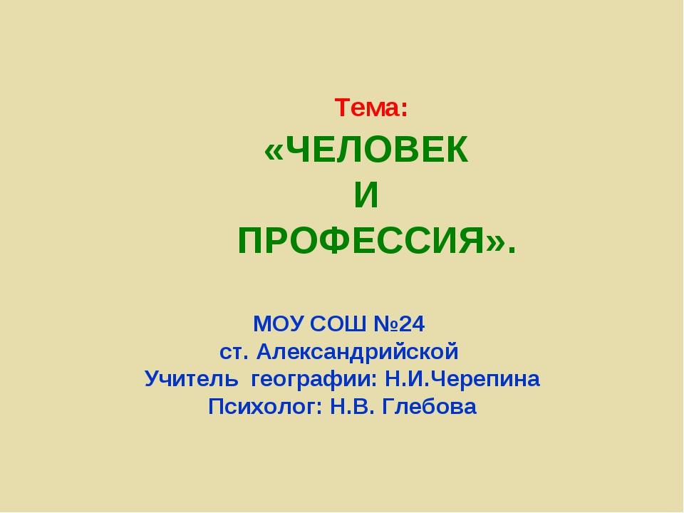Тема: «ЧЕЛОВЕК И ПРОФЕССИЯ». МОУ СОШ №24 ст. Александрийской Учитель географи...