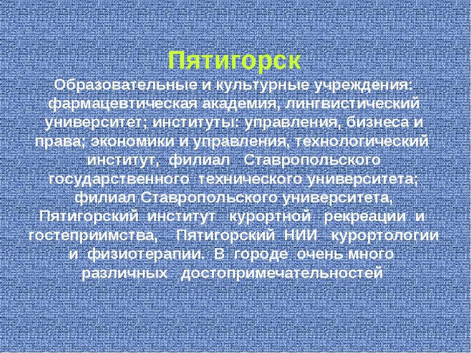Пятигорск Образовательные и культурные учреждения: фармацевтическая академия,...