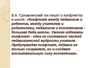 В.А. Сухомлинский так пишет о конфликтах в школе: «Конфликт между педагогом и
