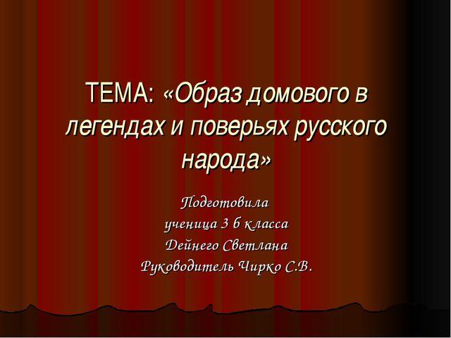ТЕМА: «Образ домового в легендах и поверьях русского народа» Подготовила учен...