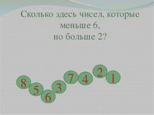 Сколько здесь чисел, которые меньше 6, но больше 2? 8 5 6 3 7 4 2 1