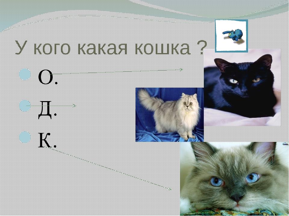 У кого какая кошка ? О. Д. К.