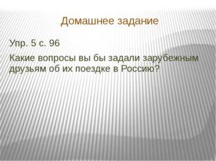 Домашнее задание Упр. 5 с. 96 Какие вопросы вы бы задали зарубежным друзьям