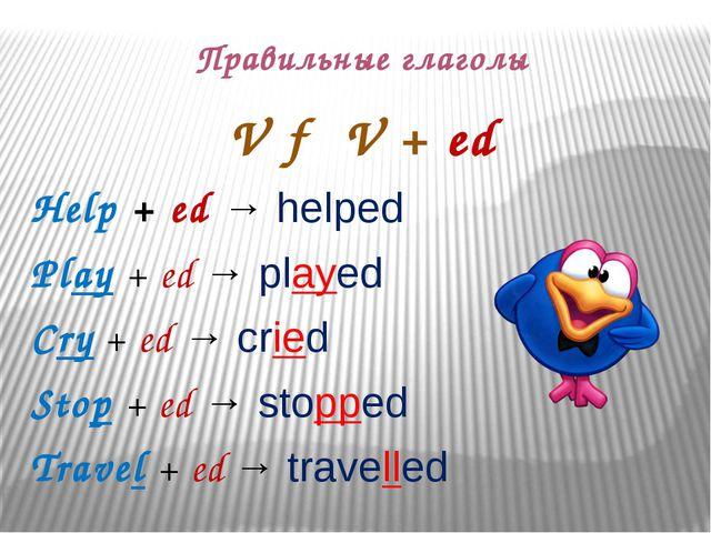 Правильные глаголы V → V + ed Help + ed → helped Play + ed → played Cry +...