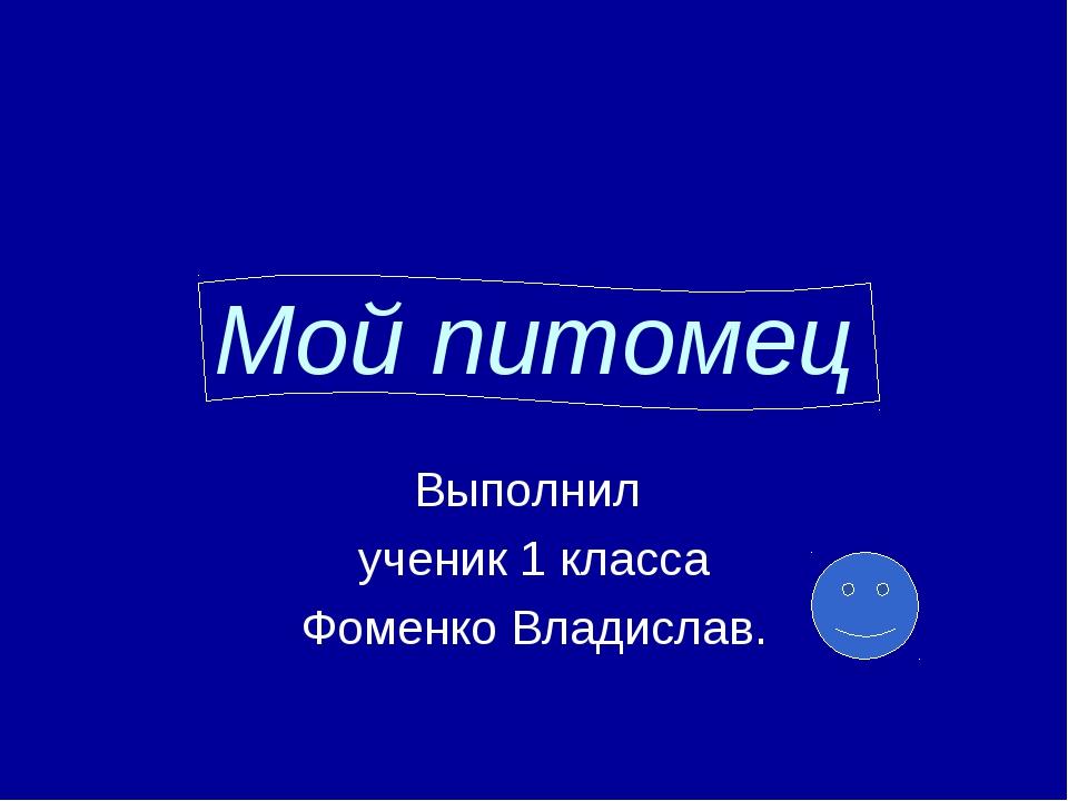 Мой питомец Выполнил ученик 1 класса Фоменко Владислав.