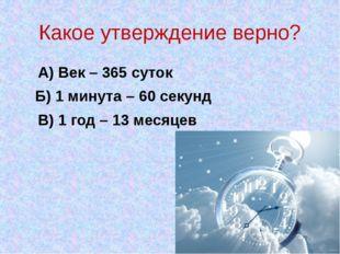 Какое утверждение верно? А) Век – 365 суток Б) 1 минута – 60 секунд В) 1 год