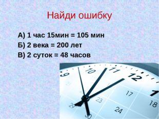 Найди ошибку В) 2 суток = 48 часов А) 1 час 15мин = 105 мин Б) 2 века = 200 лет