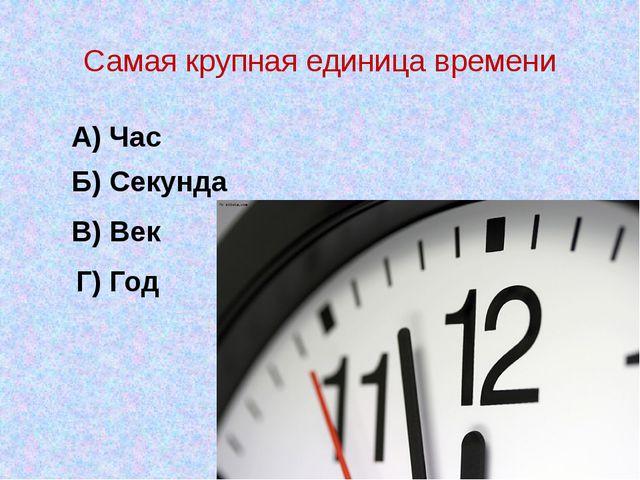 Самая крупная единица времени А) Час Б) Секунда В) Век Г) Год