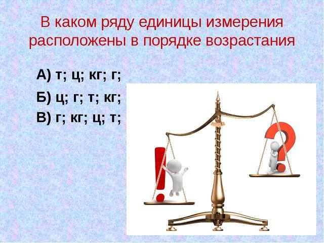 В каком ряду единицы измерения расположены в порядке возрастания А) т; ц; кг;...