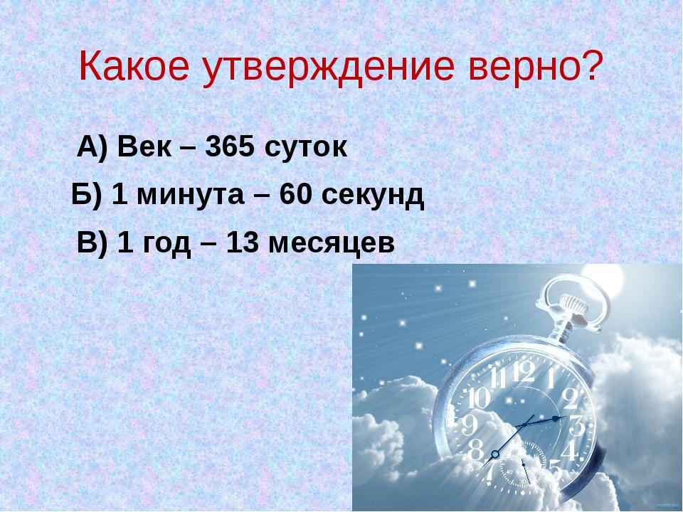 Какое утверждение верно? А) Век – 365 суток Б) 1 минута – 60 секунд В) 1 год...