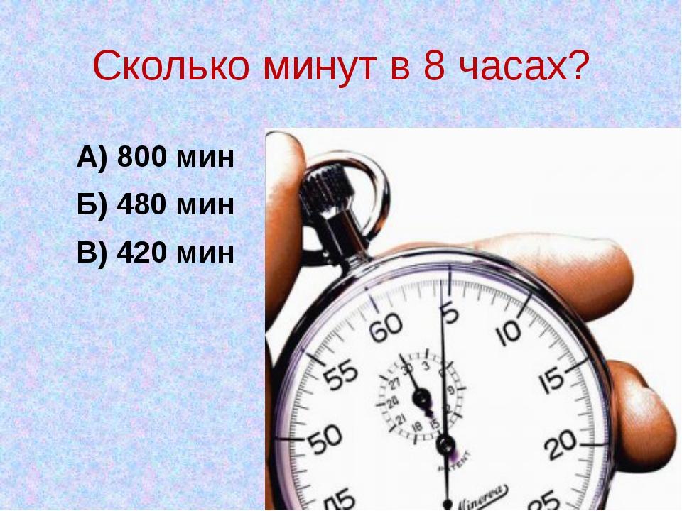 Сколько минут в 8 часах? А) 800 мин Б) 480 мин В) 420 мин