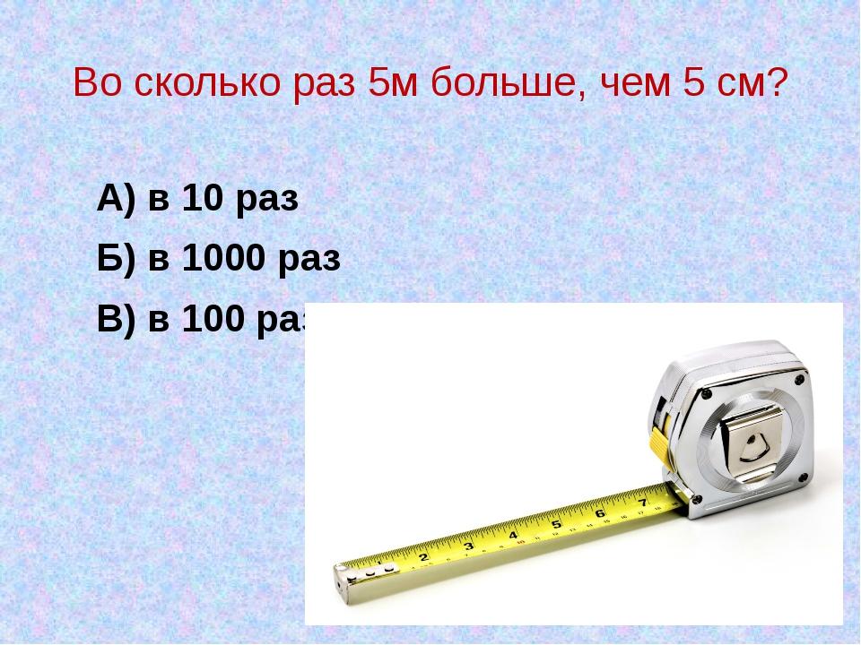 Во сколько раз 5м больше, чем 5 см? А) в 10 раз В) в 100 раз Б) в 1000 раз