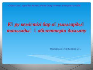 Орындаған: Сулейменова Б.Қ. «Облыстық арнайы жалпы білім беру мектеп- интерн