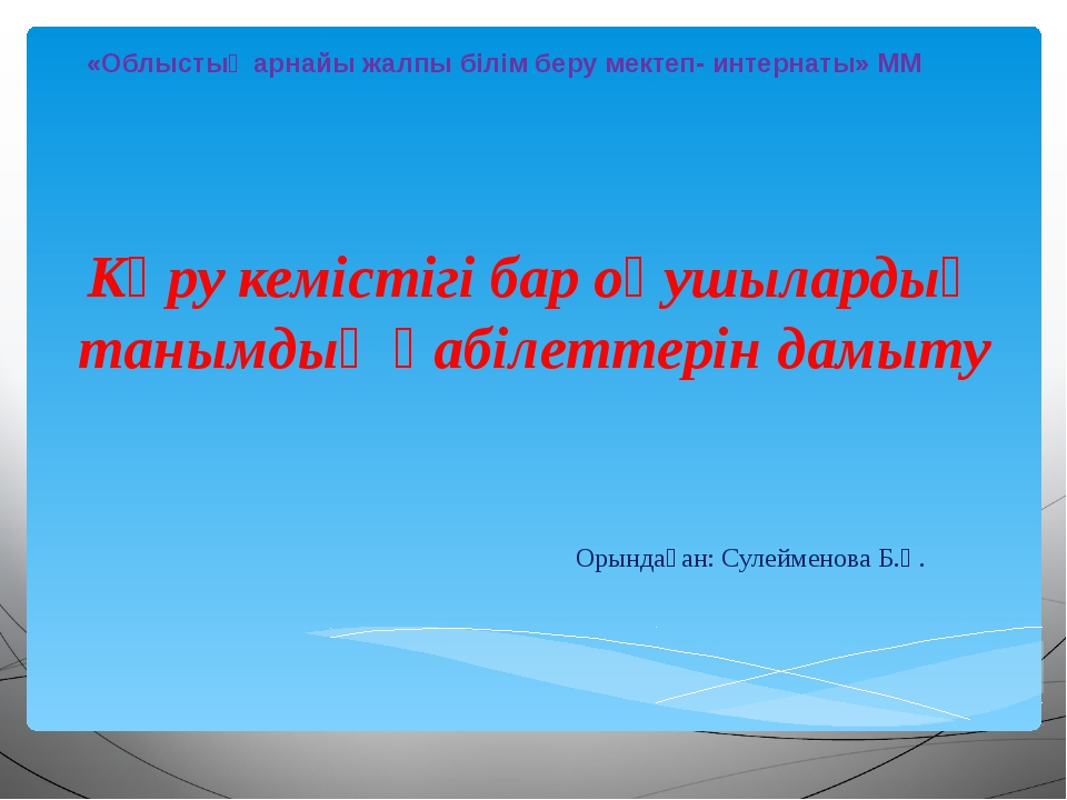 Орындаған: Сулейменова Б.Қ. «Облыстық арнайы жалпы білім беру мектеп- интерн...