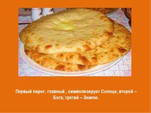 Первый пирог, главный , символизирует Солнце, второй – Бога, третий – Землю.
