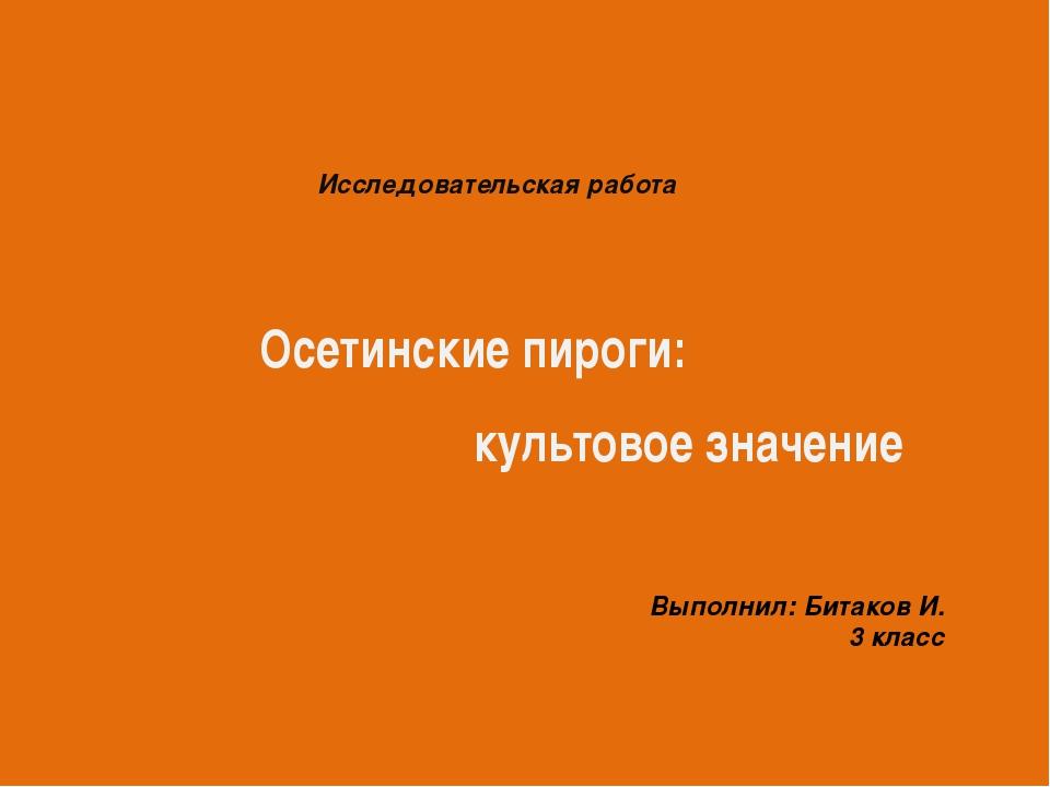Осетинские пироги: культовое значение Исследовательская работа Выполнил: Бит...