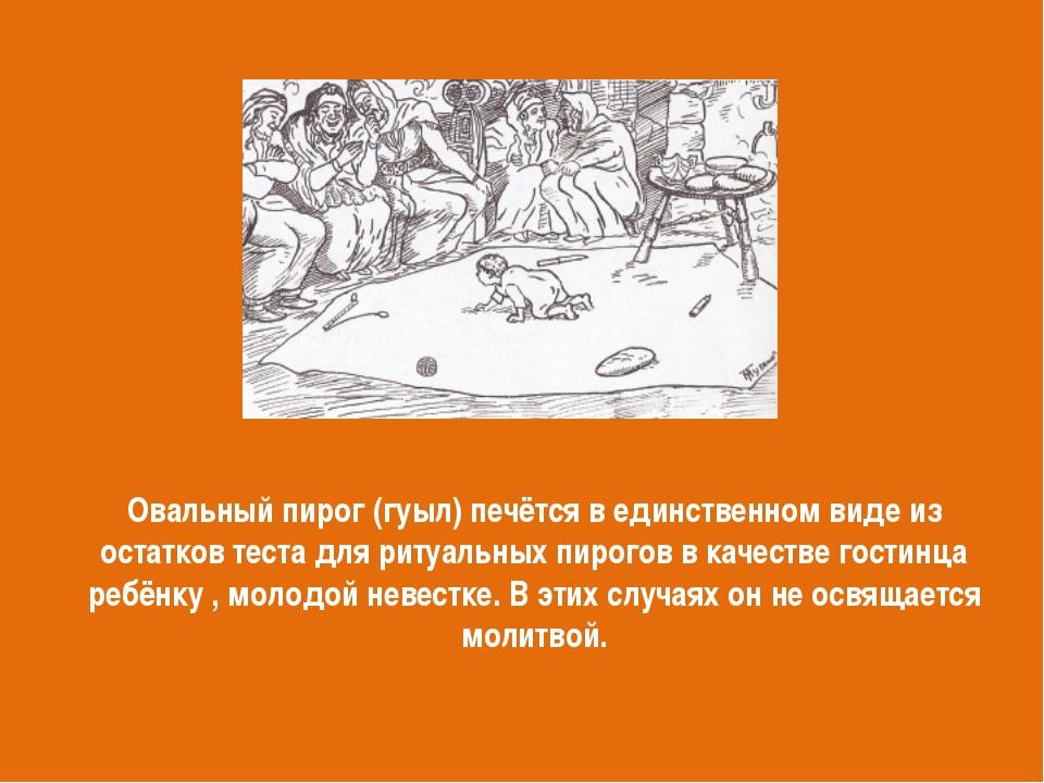Овальный пирог (гуыл) печётся в единственном виде из остатков теста для ритуа...