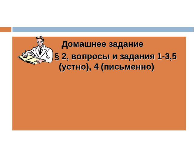 Домашнее задание § 2, вопросы и задания 1-3,5 (устно), 4 (письменно)