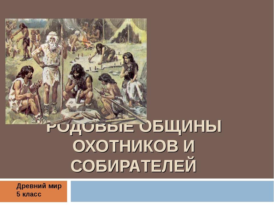 РОДОВЫЕ ОБЩИНЫ ОХОТНИКОВ И СОБИРАТЕЛЕЙ Древний мир 5 класс