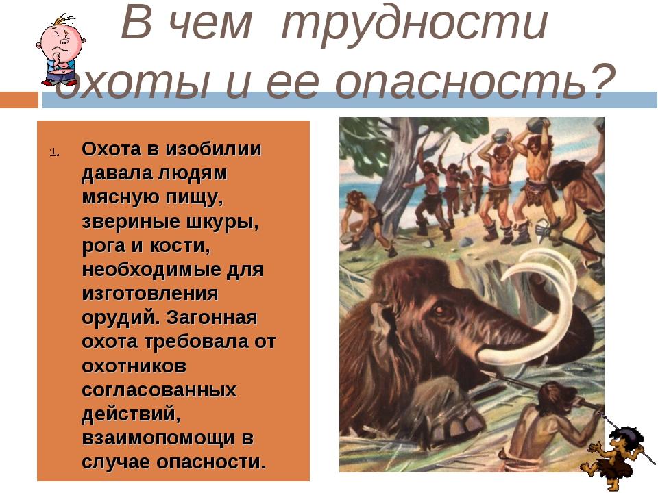 В чем трудности охоты и ее опасность? Охота в изобилии давала людям мясную пи...
