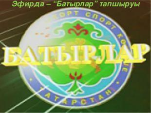 """Эфирда – """"Батырлар"""" тапшыруы"""