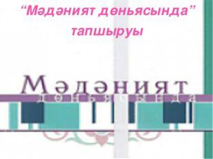 """""""Мәдәният дөньясында"""" тапшыруы"""