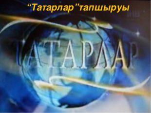 """""""Татарлар""""тапшыруы"""