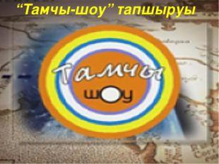 """""""Тамчы-шоу"""" тапшыруы"""