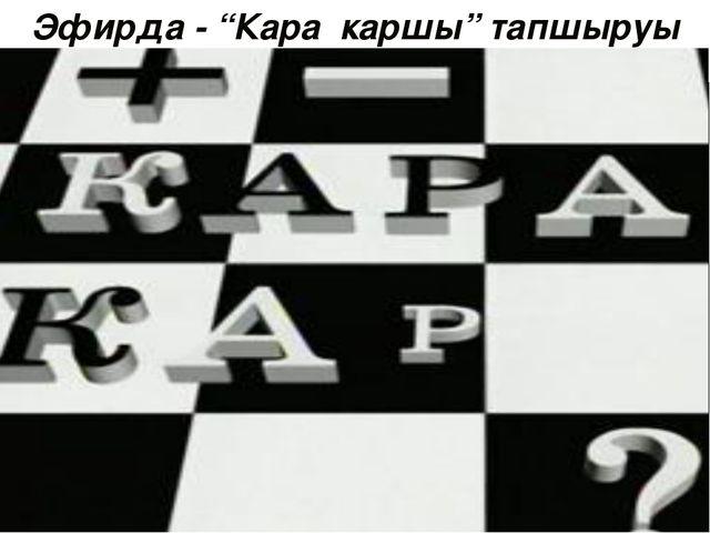 """Эфирда - """"Кара каршы"""" тапшыруы"""