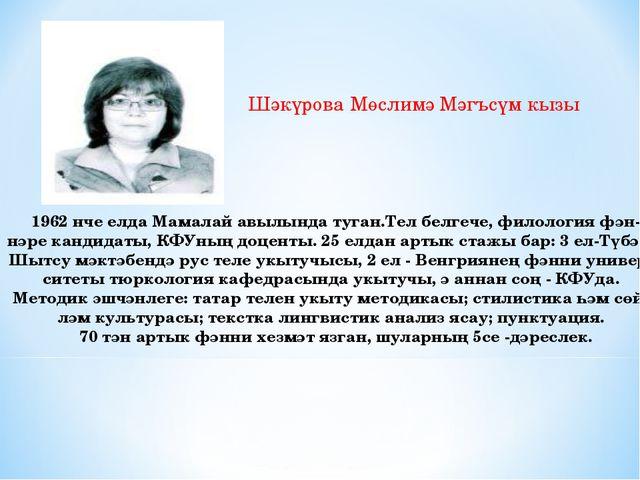 Шәкүрова Мөслимә Мәгъсүм кызы 1962 нче елда Мамалай авылында туган.Тел белгеч...
