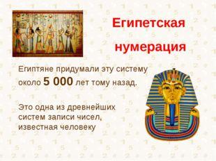 Египтяне придумали эту систему около 5000 лет тому назад. Это одна из древне