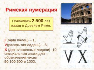Римская нумерация Появилась 2 500 лет назад в Древнем Риме. I (один палец) –