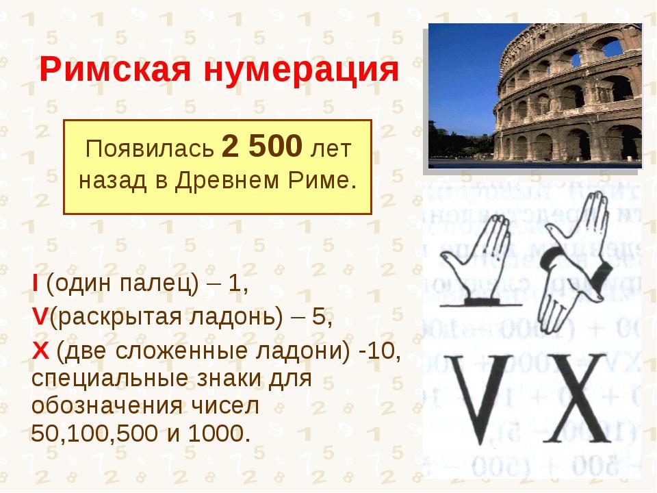 Римская нумерация Появилась 2 500 лет назад в Древнем Риме. I (один палец) –...