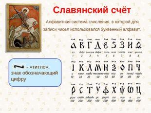 Славянский счёт Алфавитная система счисления, в которой для записи чисел испо