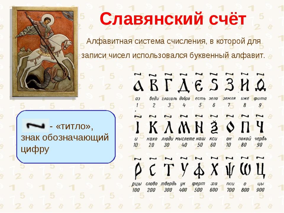 Славянский счёт Алфавитная система счисления, в которой для записи чисел испо...