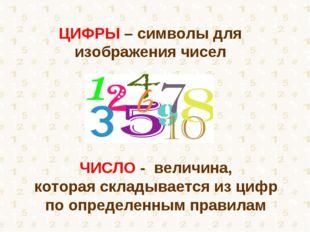 ЦИФРЫ – символы для изображения чисел ЧИСЛО - величина, которая складывается