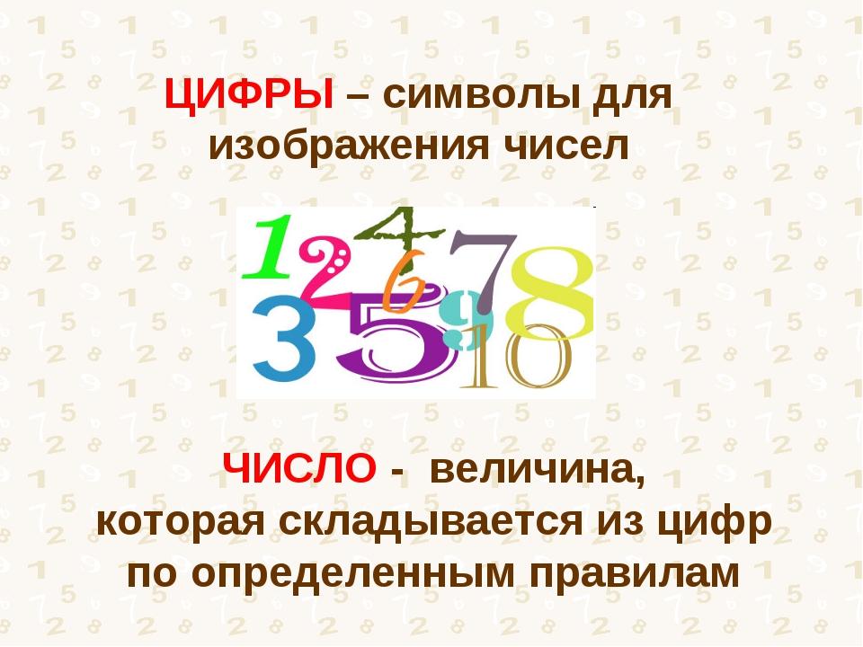 ЦИФРЫ – символы для изображения чисел ЧИСЛО - величина, которая складывается...