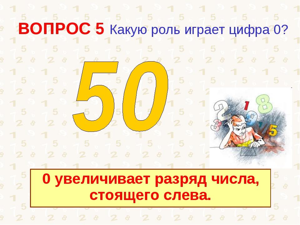 ВОПРОС 5 Какую роль играет цифра 0? 0 увеличивает разряд числа, стоящего слева.