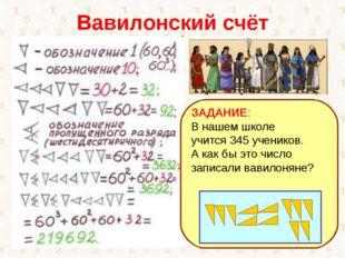 Вавилонский счёт ЗАДАНИЕ: В нашем школе учится 345 учеников. А как бы это чис
